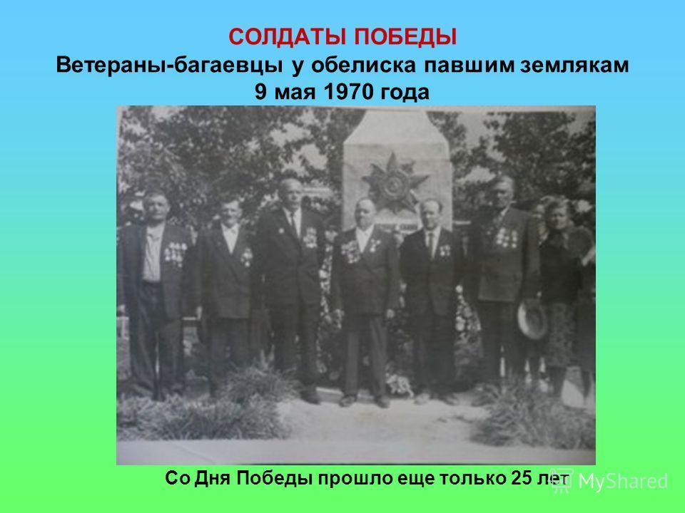 СОЛДАТЫ ПОБЕДЫ Ветераны-багаевцы у обелиска павшим землякам 9 мая 1970 года Со Дня Победы прошло еще только 25 лет