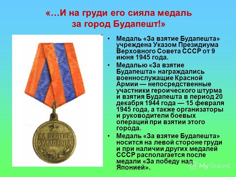 «…И на груди его сияла медаль за город Будапешт!» Медаль «За взятие Будапешта» учреждена Указом Президиума Верховного Совета СССР от 9 июня 1945 года. Медалью «За взятие Будапешта» награждались военнослужащие Красной Армии непосредственные участники