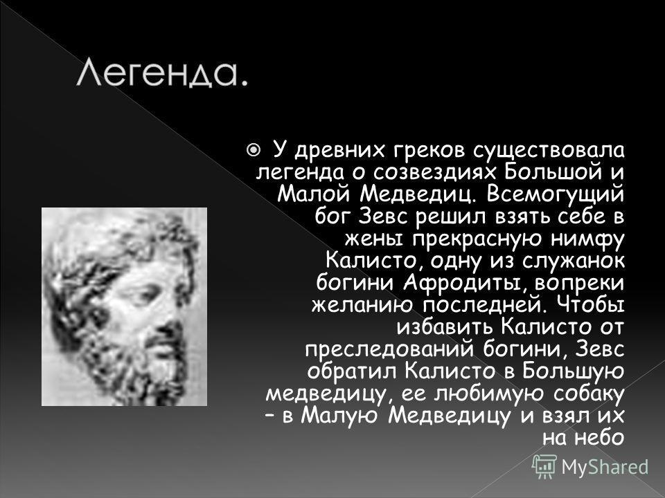 У древних греков существовала легенда о созвездиях Большой и Малой Медведиц. Всемогущий бог Зевс решил взять себе в жены прекрасную нимфу Калисто, одну из служанок богини Афродиты, вопреки желанию последней. Чтобы избавить Калисто от преследований бо