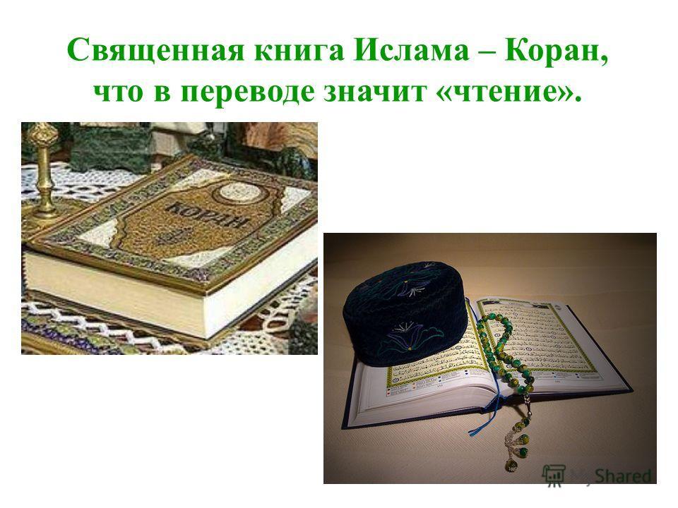 Священная книга Ислама – Коран, что в переводе значит «чтение».