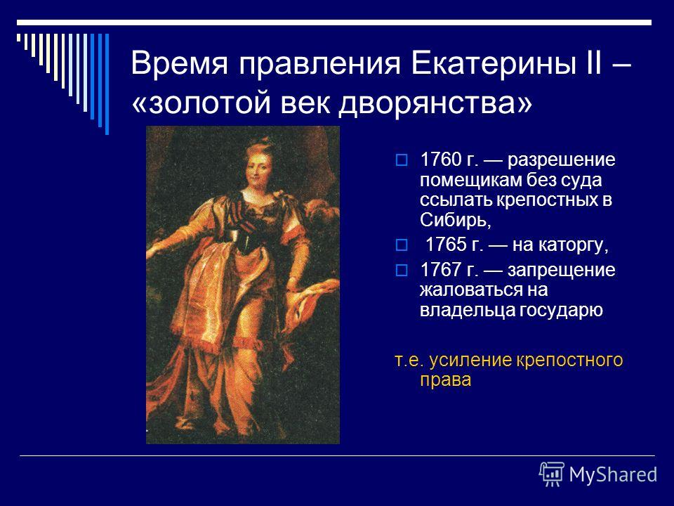 Время правления Екатерины II – «золотой век дворянства» 1760 г. разрешение помещикам без суда ссылать крепостных в Сибирь, 1765 г. на каторгу, 1767 г. запрещение жаловаться на владельца государю т.е. усиление крепостного права