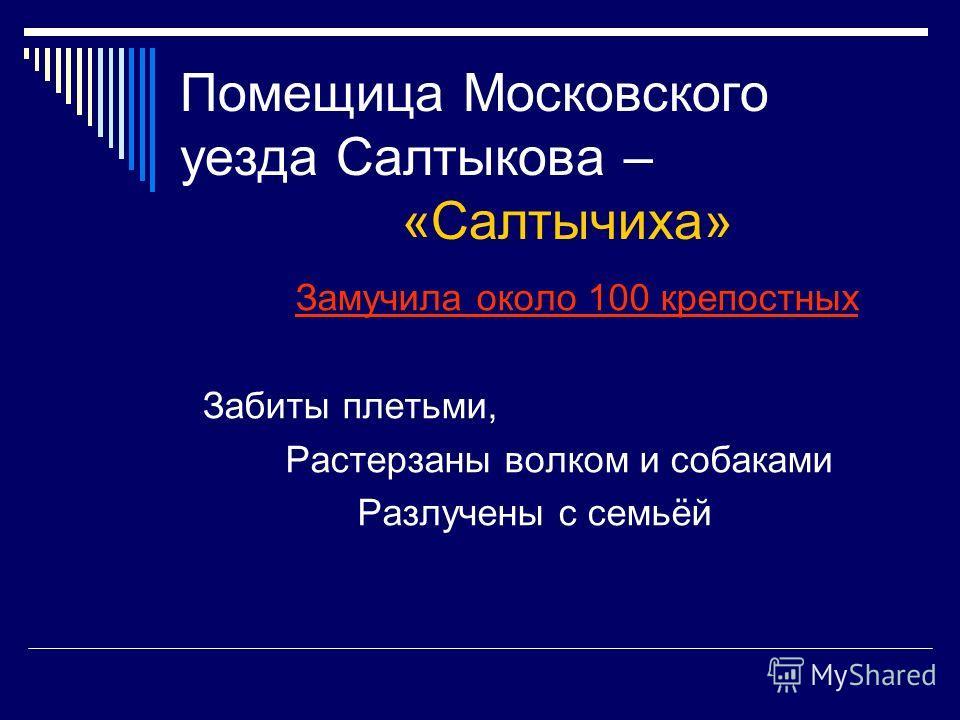 Помещица Московского уезда Салтыкова – «Салтычиха» Замучила около 100 крепостных Забиты плетьми, Растерзаны волком и собаками Разлучены с семьёй