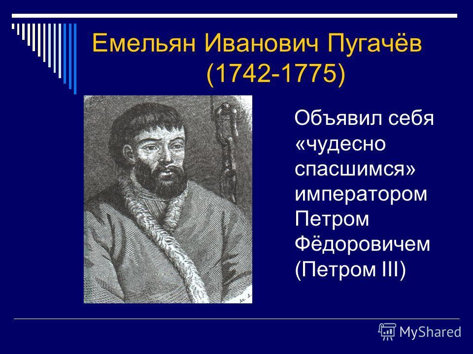 Емельян Иванович Пугачёв (1742-1775) Объявил себя «чудесно спасшимся» императором Петром Фёдоровичем (Петром III)