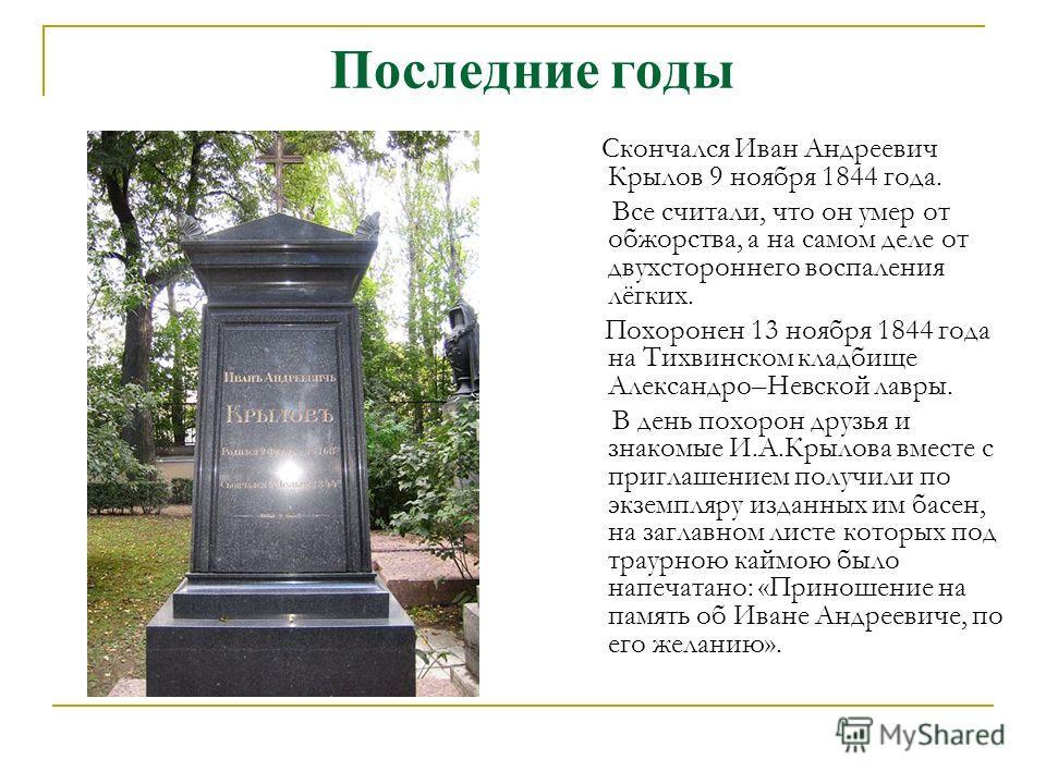 Последние годы Скончался Иван Андреевич Крылов 9 ноября 1844 года. Все считали, что он умер от обжорства, а на самом деле от двухстороннего воспаления лёгких. Похоронен 13 ноября 1844 года на Тихвинском кладбище Александро–Невской лавры. В день похор