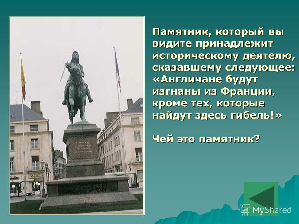Памятник, который вы видите принадлежит историческому деятелю, сказавшему следующее: «Англичане будут изгнаны из Франции, кроме тех, которые найдут здесь гибель!» Чей это памятник?