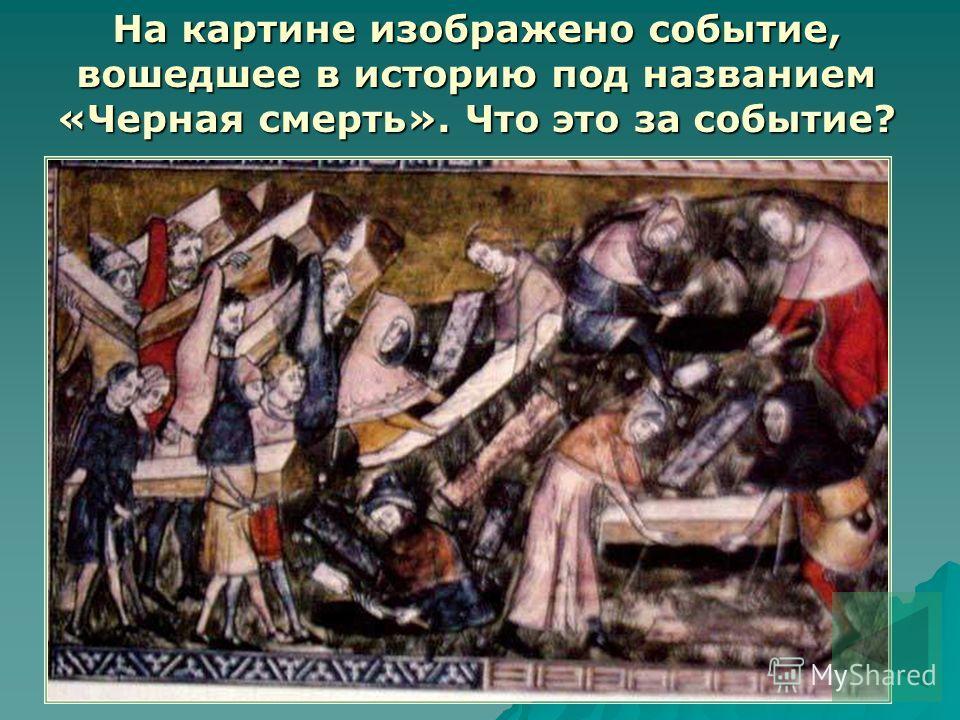 На картине изображено событие, вошедшее в историю под названием «Черная смерть». Что это за событие?