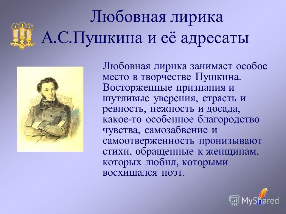 Любовная лирика А. С. Пушкина и её адресаты Любовная лирика занимает особое место в творчестве Пушкина. Восторженные признания и шутливые уверения, страсть и ревность, нежность и досада, какое-то особенное благородство чувства, самозабвение и самоотв