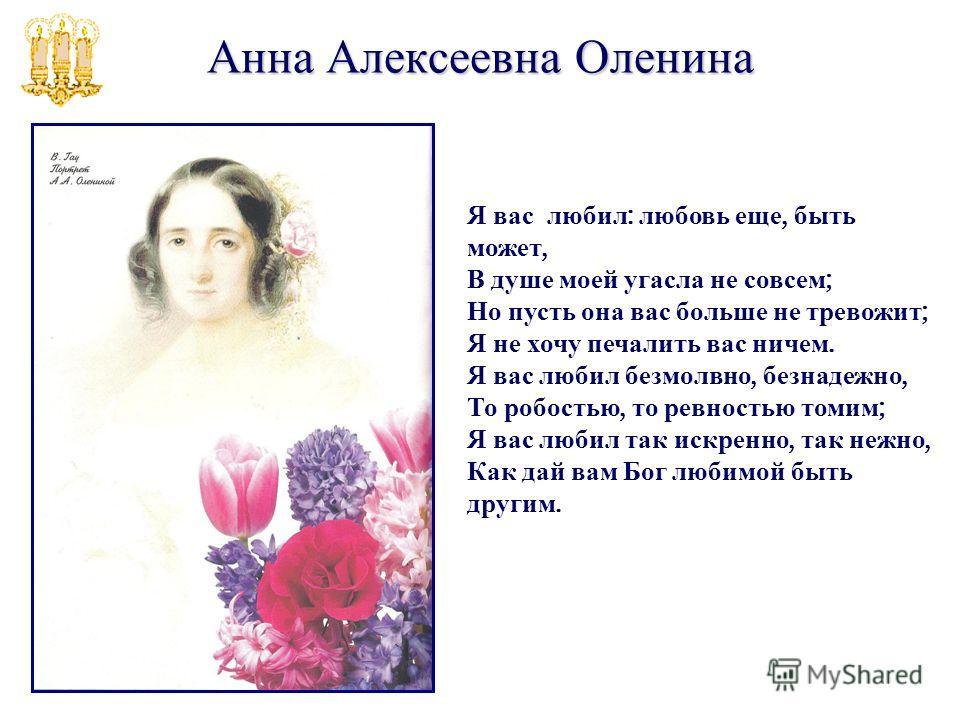 Анна Алексеевна Оленина Я вас любил : любовь еще, быть может, В душе моей угасла не совсем ; Но пусть она вас больше не тревожит ; Я не хочу печалить вас ничем. Я вас любил безмолвно, безнадежно, То робостью, то ревностью томим ; Я вас любил так искр