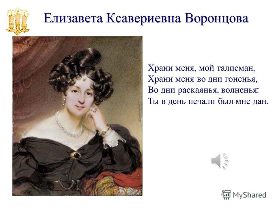 Елизавета Ксавериевна Воронцова Храни меня, мой талисман, Храни меня во дни гоненья, Во дни раскаянья, волненья : Ты в день печали был мне дан.