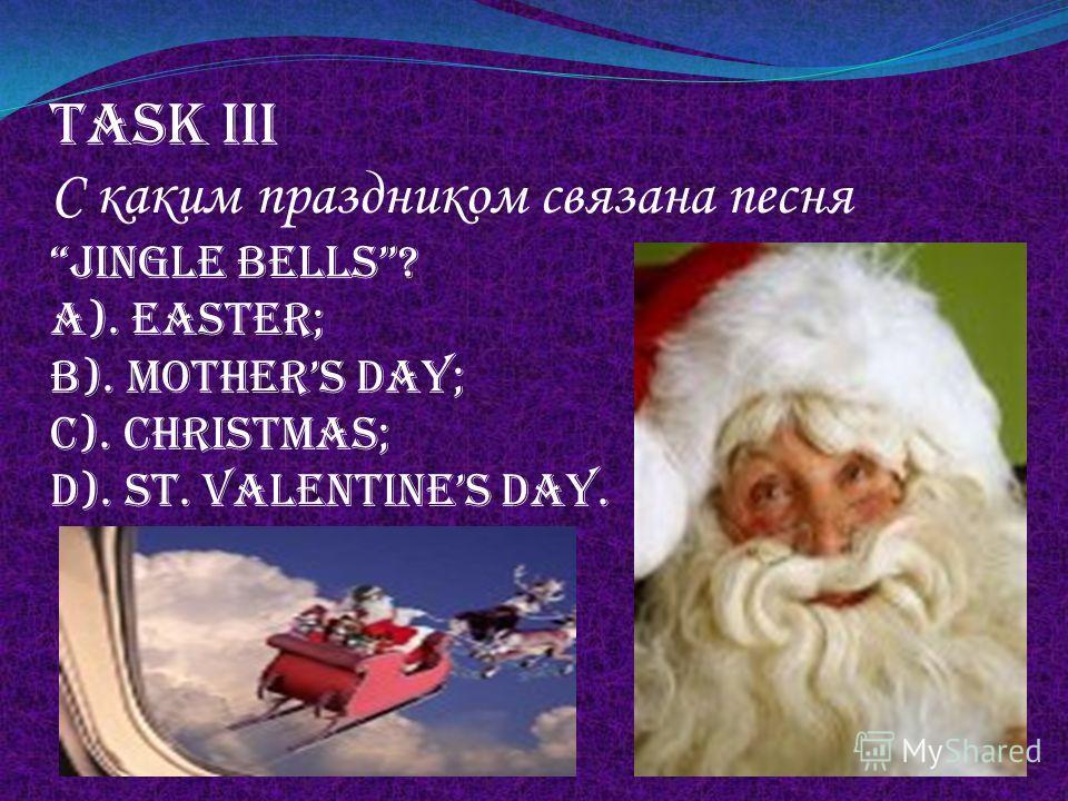 Task iii С каким праздником связана песня jingle bells? A). Easter; b). Mothers day; c). Christmas; d). St. valentines day.