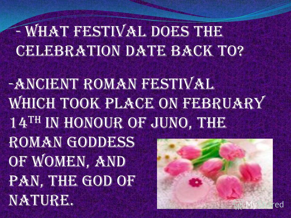 - What festival does the celebration date back to? -Ancient roman festival which took place on february 14 th in honour of juno, the Roman goddess Of women, and Pan, the god of Nature.