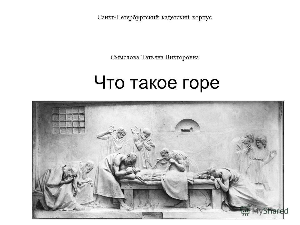 Что такое горе Санкт-Петербургский кадетский корпус Смыслова Татьяна Викторовна
