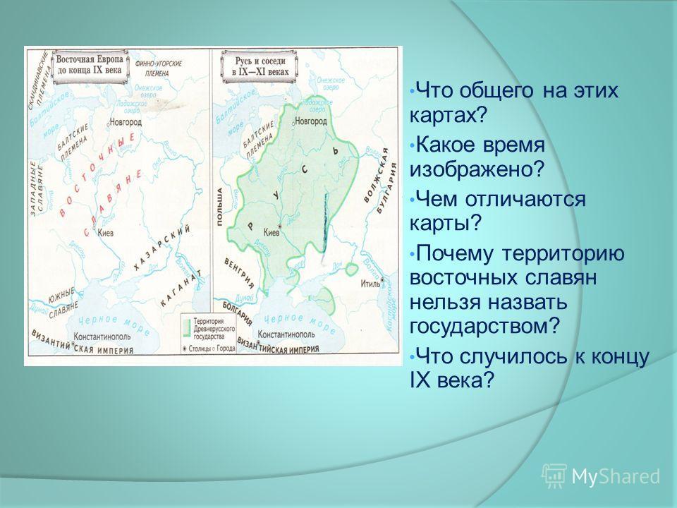 Что общего на этих картах? Какое время изображено? Чем отличаются карты? Почему территорию восточных славян нельзя назвать государством? Что случилось к концу IX века?