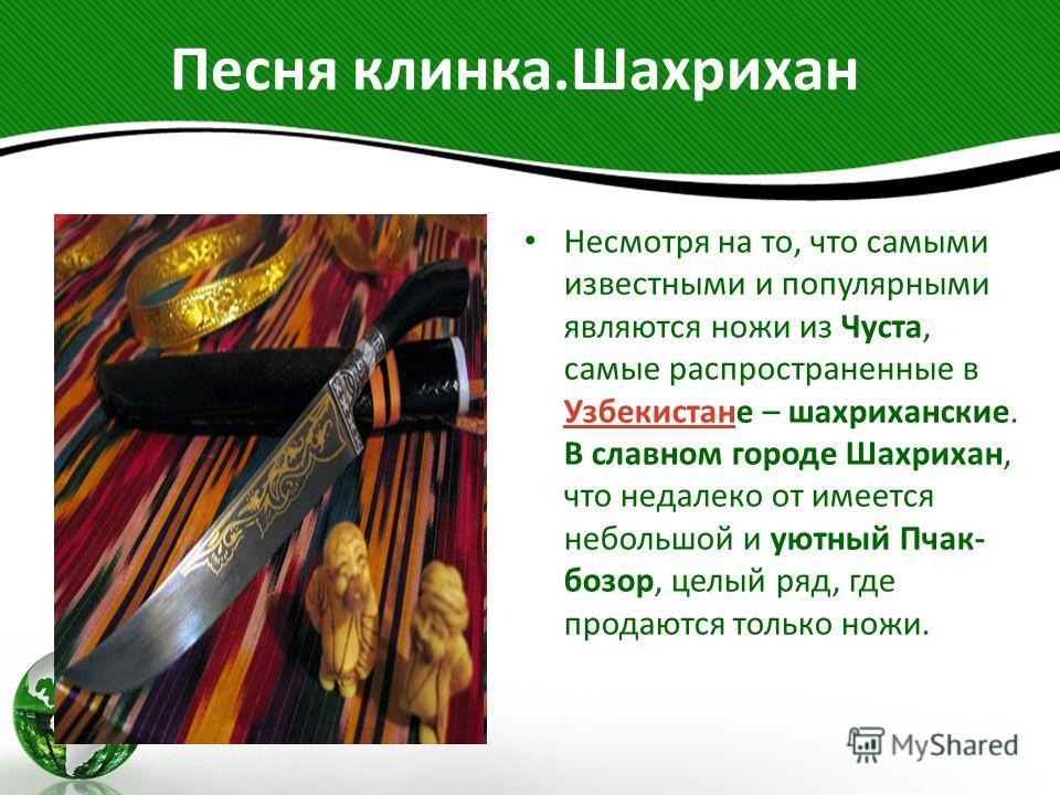 Песня клинка.Шахрихан Несмотря на то, что самыми известными и популярными являются ножи из Чуста, самые распространенные в Узбекистане – шахриханские. В славном городе Шахрихан, что недалеко от имеется небольшой и уютный Пчак- бозор, целый ряд, где п