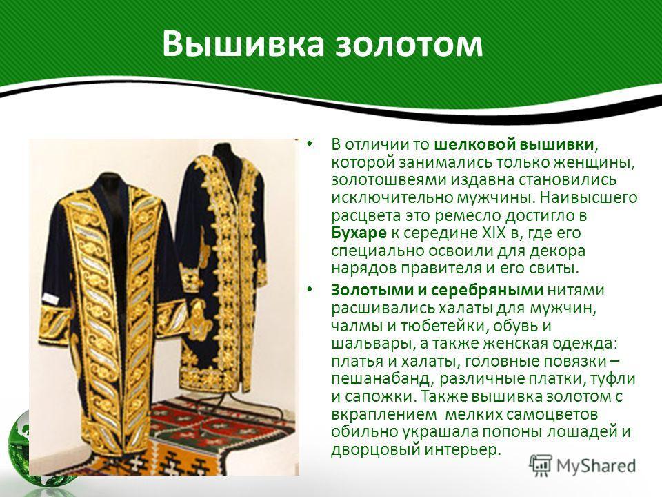 Вышивка золотом В отличии то шелковой вышивки, которой занимались только женщины, золотошвеями издавна становились исключительно мужчины. Наивысшего расцвета это ремесло достигло в Бухаре к середине XIX в, где его специально освоили для декора нарядо