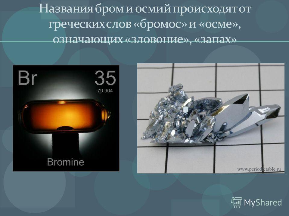 Названия бром и осмий происходят от греческих слов «бромос» и «осме», означающих «зловоние», «запах»