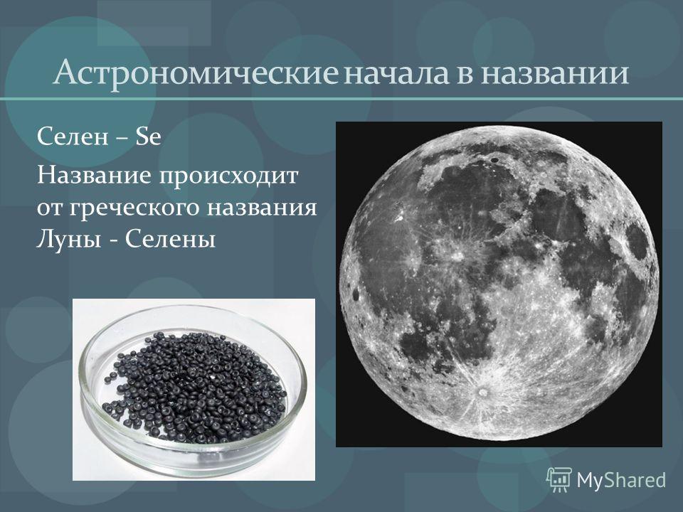 Астрономические начала в названии Селен – Se Название происходит от греческого названия Луны - Селены