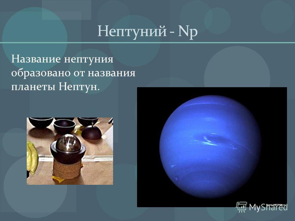 Нептуний - Np Название нептуния образовано от названия планеты Нептун.