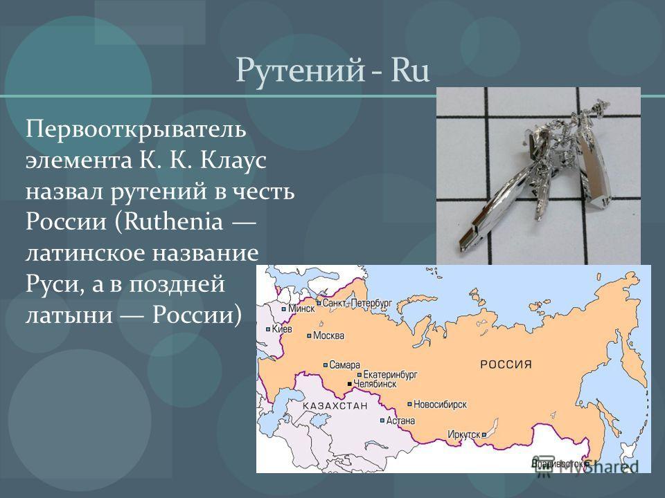 Рутений - Ru Первооткрыватель элемента К. К. Клаус назвал рутений в честь России (Ruthenia латинское название Руси, а в поздней латыни России)