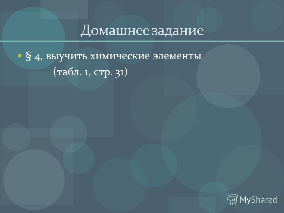 Домашнее задание § 4, выучить химические элементы (табл. 1, стр. 31)