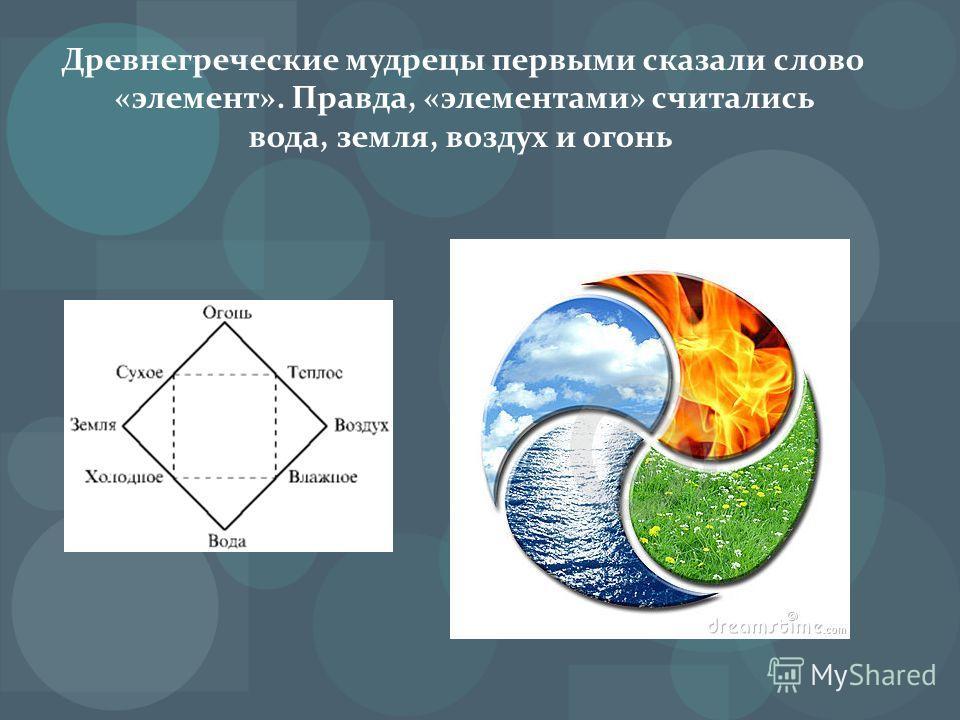 Древнегреческие мудрецы первыми сказали слово «элемент». Правда, «элементами» считались вода, земля, воздух и огонь