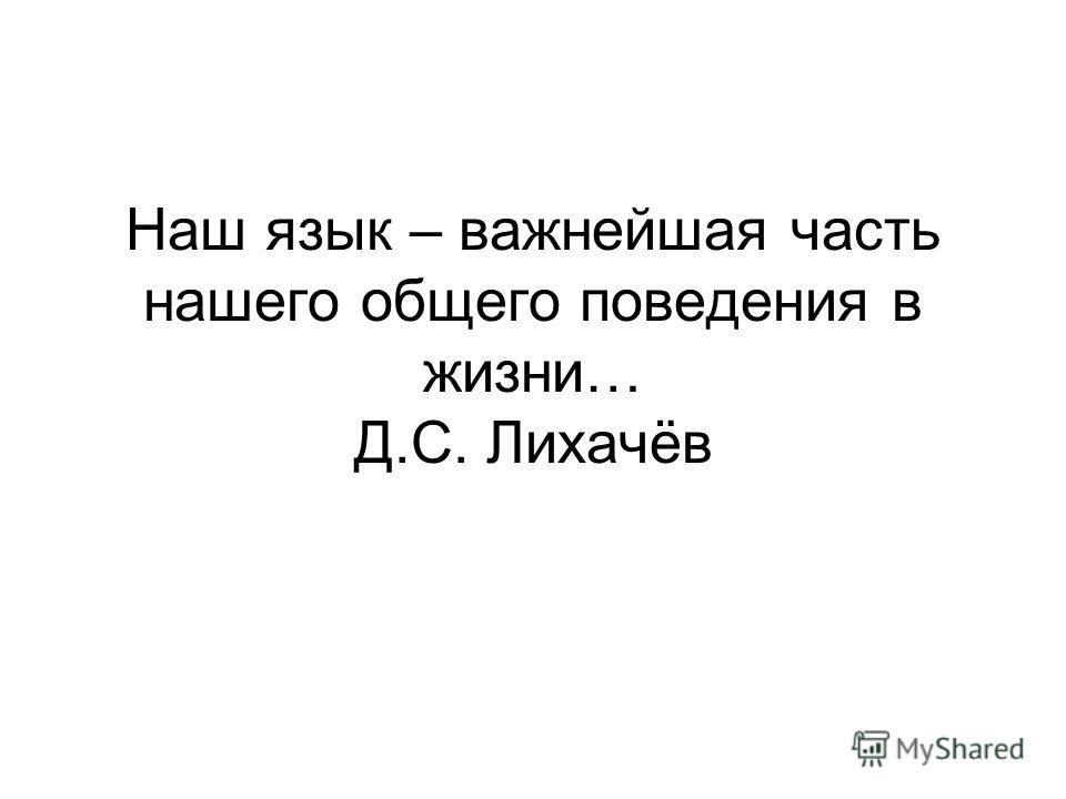 Наш язык – важнейшая часть нашего общего поведения в жизни… Д.С. Лихачёв