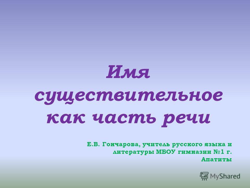Имя существительное как часть речи Е.В. Гончарова, учитель русского языка и литературы МБОУ гимназии 1 г. Апатиты