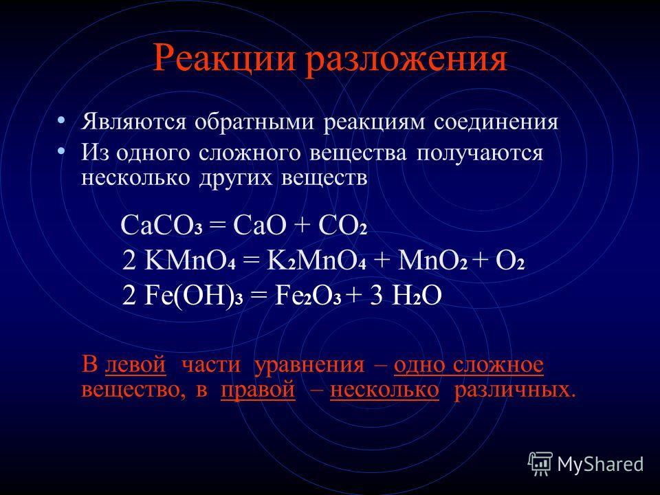 Реакции разложения Являются обратными реакциям соединения Из одного сложного вещества получаются несколько других веществ CaCO 3 = CaO + CO 2 2 KMnO 4 = K 2 MnO 4 + MnO 2 + O 2 2 Fe(OH) 3 = Fe 2 O 3 + 3 H 2 O В левой части уравнения – одно сложное ве