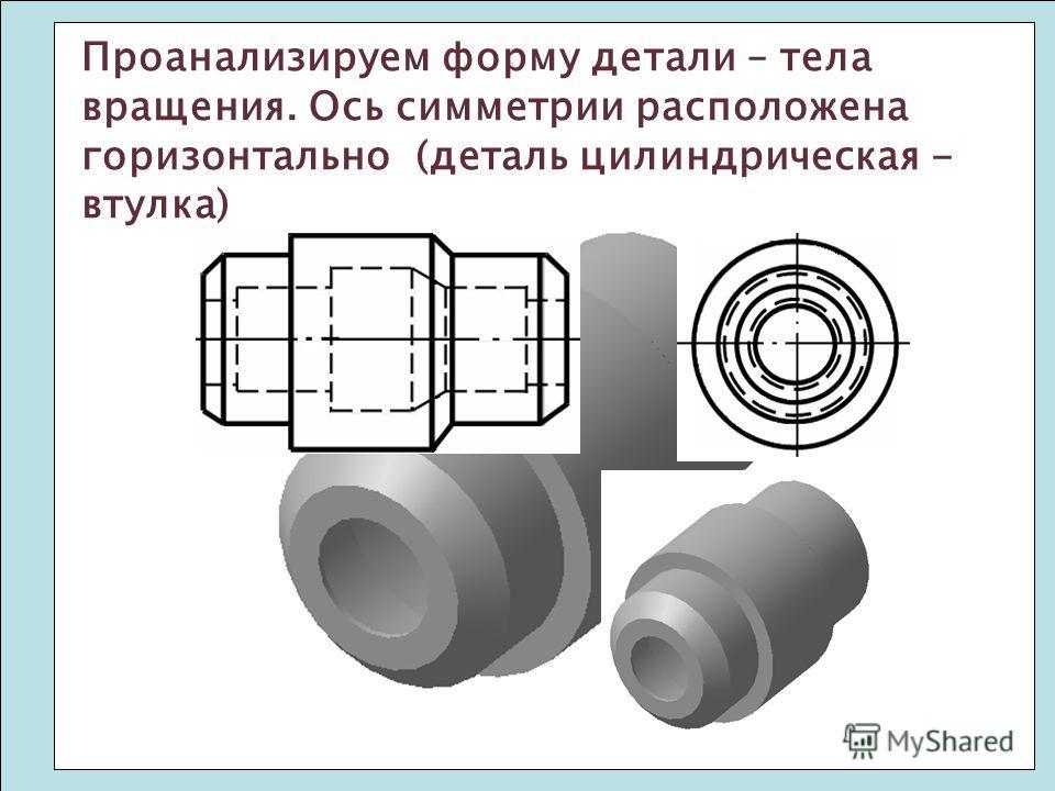 Проанализируем форму детали – тела вращения. Ось симметрии расположена горизонтально (деталь цилиндрическая - втулка)