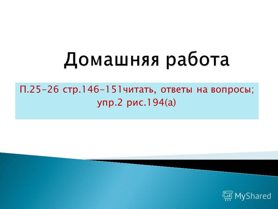 П.25-26 стр.146-151читать, ответы на вопросы; упр.2 рис.194(а)