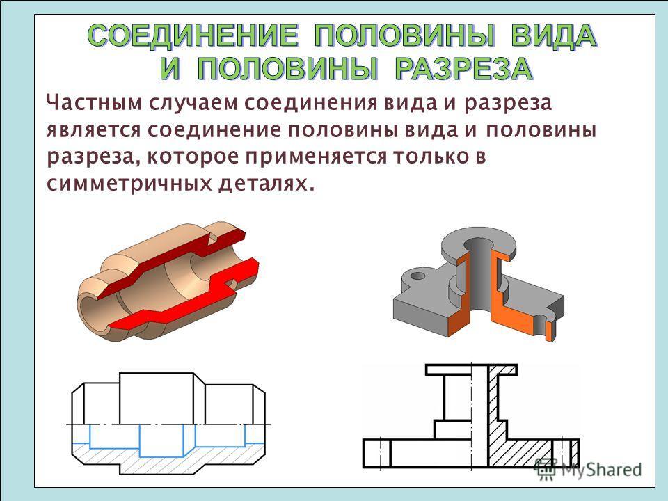 Частным случаем соединения вида и разреза является соединение половины вида и половины разреза, которое применяется только в симметричных деталях.