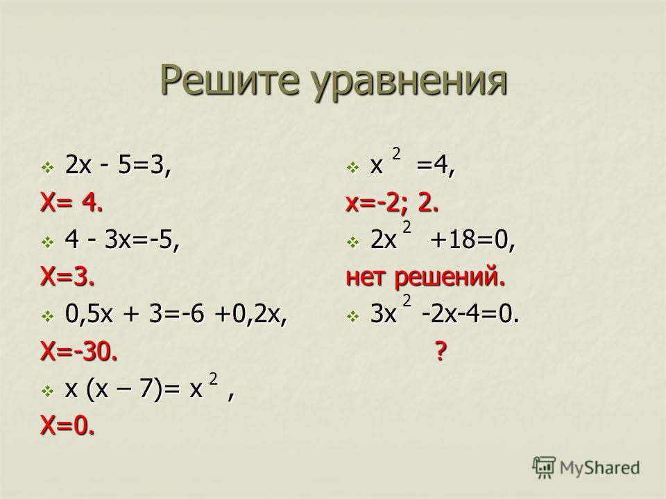 Решите уравнения 2х - 5=3, 2х - 5=3, Х= 4. 4 - 3х=-5, 4 - 3х=-5,Х=3. 0,5х + 3=-6 +0,2х, 0,5х + 3=-6 +0,2х,Х=-30. х (х – 7)= х, х (х – 7)= х,Х=0. х =4, х =4, х=-2; 2. 2х +18=0, 2х +18=0, нет решений. 3х -2х-4=0. 3х -2х-4=0. ? 2 2 2 2