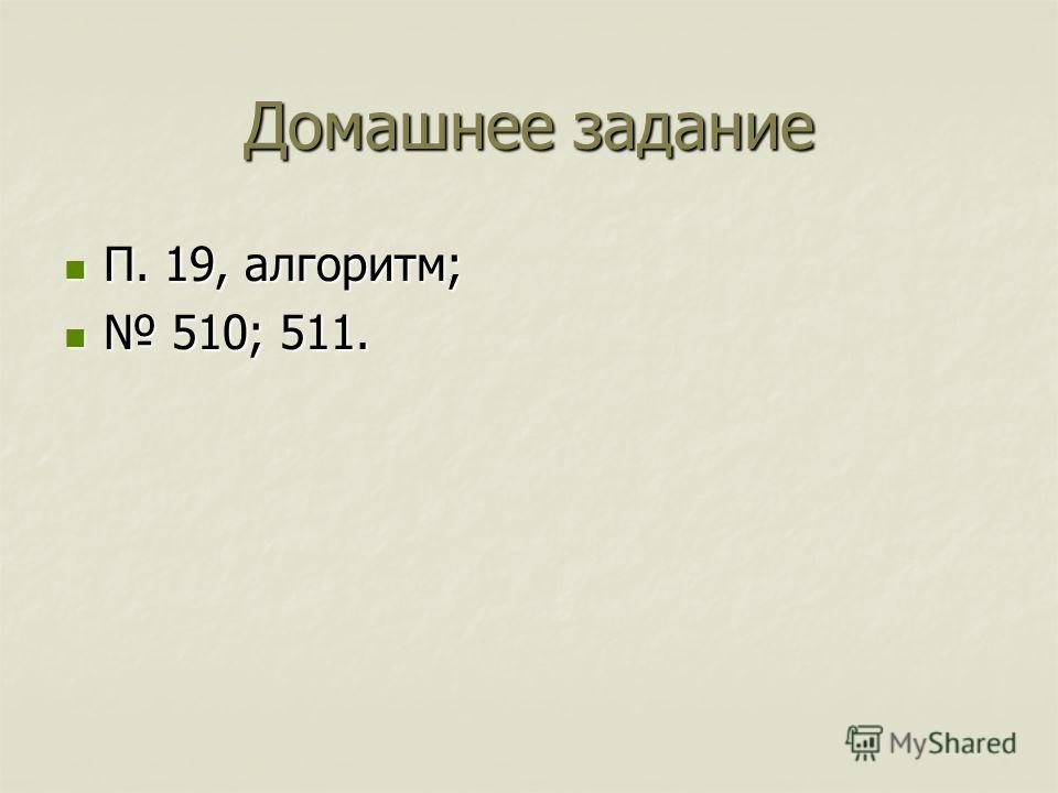 Домашнее задание П. 19, алгоритм; П. 19, алгоритм; 510; 511. 510; 511.