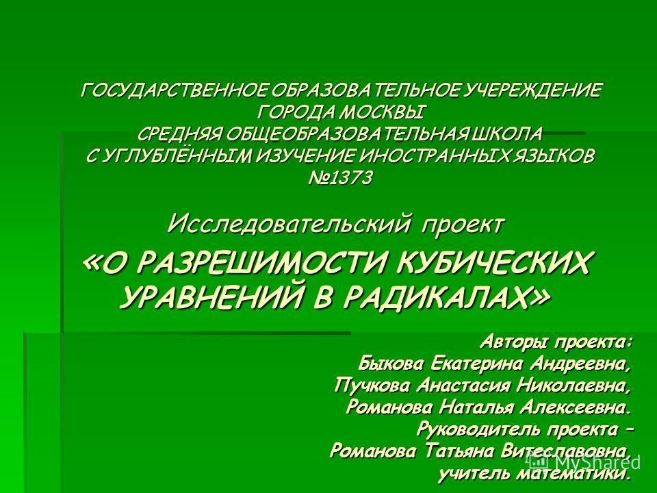 ГОСУДАРСТВЕННОЕ ОБРАЗОВАТЕЛЬНОЕ УЧЕРЕЖДЕНИЕ ГОРОДА МОСКВЫ СРЕДНЯЯ ОБЩЕОБРАЗОВАТЕЛЬНАЯ ШКОЛА С УГЛУБЛЁННЫМ ИЗУЧЕНИЕ ИНОСТРАННЫХ ЯЗЫКОВ 1373 Исследовательский проект « О РАЗРЕШИМОСТИ КУБИЧЕСКИХ УРАВНЕНИЙ В РАДИКАЛАХ » Авторы проекта: Быкова Екатерина А