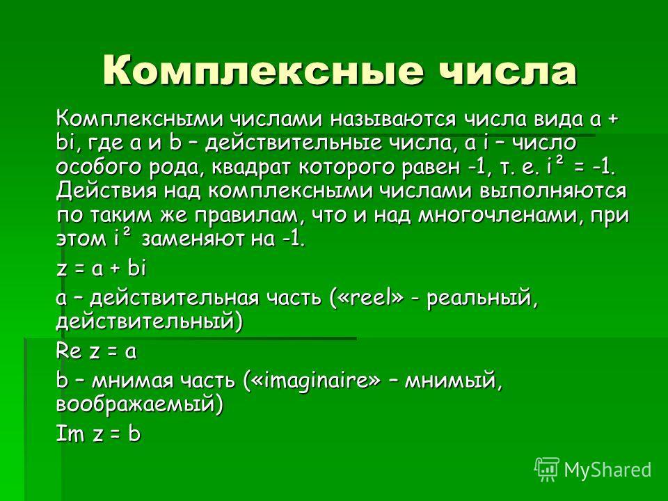 Комплексные числа Комплексными числами называются числа вида a + bi, где a и b – действительные числа, а i – число особого рода, квадрат которого равен -1, т. е. i² = -1. Действия над комплексными числами выполняются по таким же правилам, что и над м