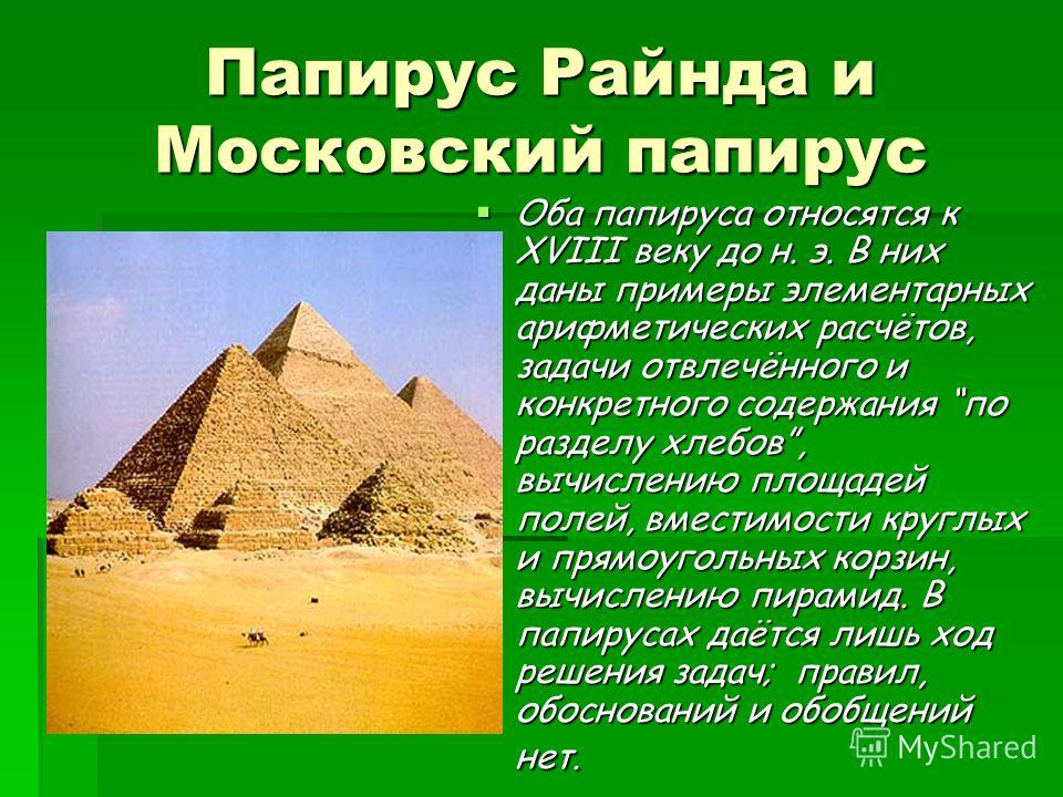Папирус Райнда и Московский папирус Оба папируса относятся к XVIII веку до н. э. В них даны примеры элементарных арифметических расчётов, задачи отвлечённого и конкретного содержания по разделу хлебов, вычислению площадей полей, вместимости круглых и