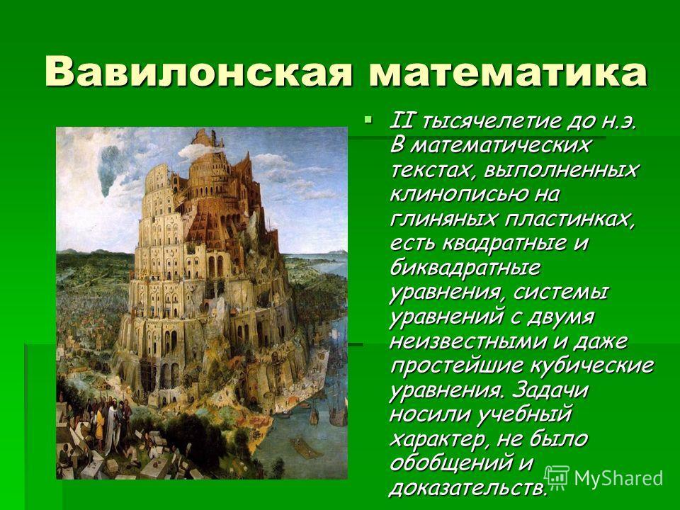Вавилонская математика II тысячелетие до н.э. В математических текстах, выполненных клинописью на глиняных пластинках, есть квадратные и биквадратные уравнения, системы уравнений с двумя неизвестными и даже простейшие кубические уравнения. Задачи нос