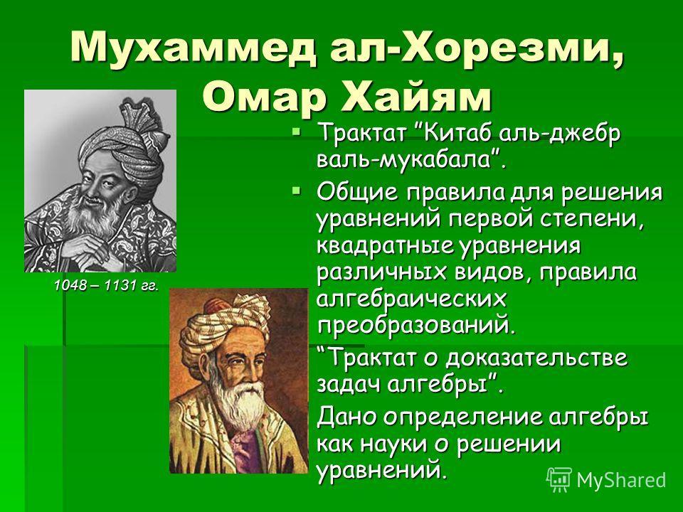 Мухаммед ал-Хорезми, Омар Хайям 1048 – 1131 гг. Трактат Китаб аль-джебр валь-мукабала. Трактат Китаб аль-джебр валь-мукабала. Общие правила для решения уравнений первой степени, квадратные уравнения различных видов, правила алгебраических преобразова