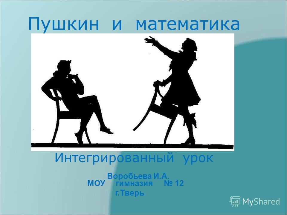 Пушкин и математика Интегрированный урок Воробьева И.А. МОУ гимназия 12 г.Тверь