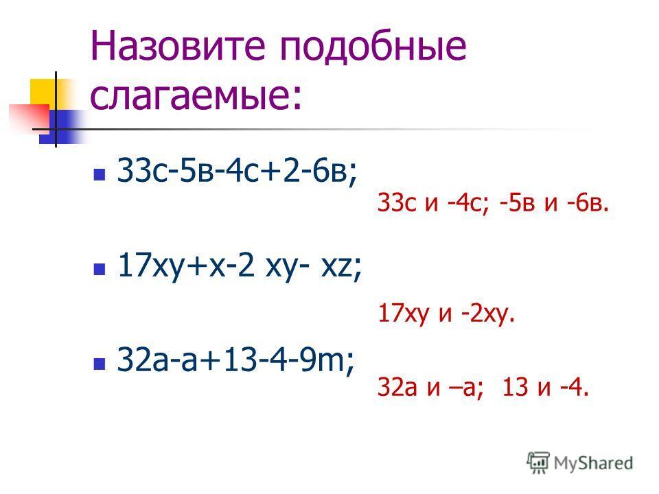 Назовите подобные слагаемые: 33с-5в-4с+2-6в; 17xy+x-2 xy- xz; 32а-а+13-4-9m; 33с и -4с; -5в и -6в. 17xy и -2xy. 32а и –а; 13 и -4.