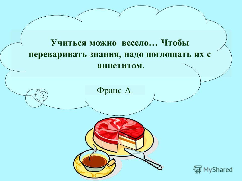 Учиться можно весело… Чтобы переваривать знания, надо поглощать их с аппетитом. Франс А.