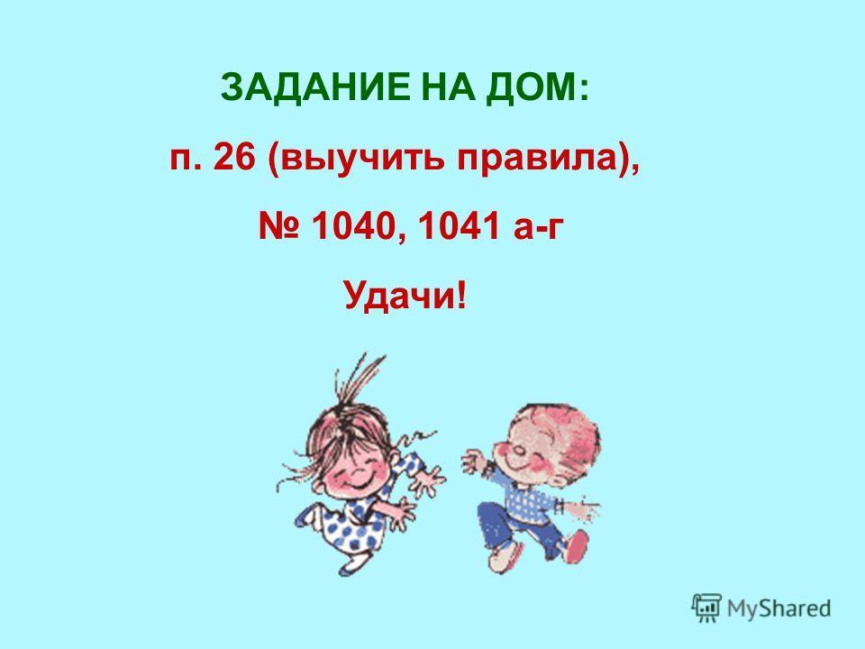 ЗАДАНИЕ НА ДОМ: п. 26 (выучить правила), 1040, 1041 а-г Удачи!