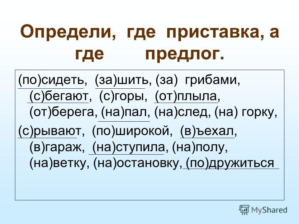 Определи, где приставка, а где предлог. (по)сидеть, (за)шить, (за) грибами, (с)бегают, (с)горы, (от)плыла, (от)берега, (на)пал, (на)след, (на) горку, (с)рывают, (по)широкой, (в)ъехал, (в)гараж, (на)ступила, (на)полу, (на)ветку, (на)остановку, (по)дру