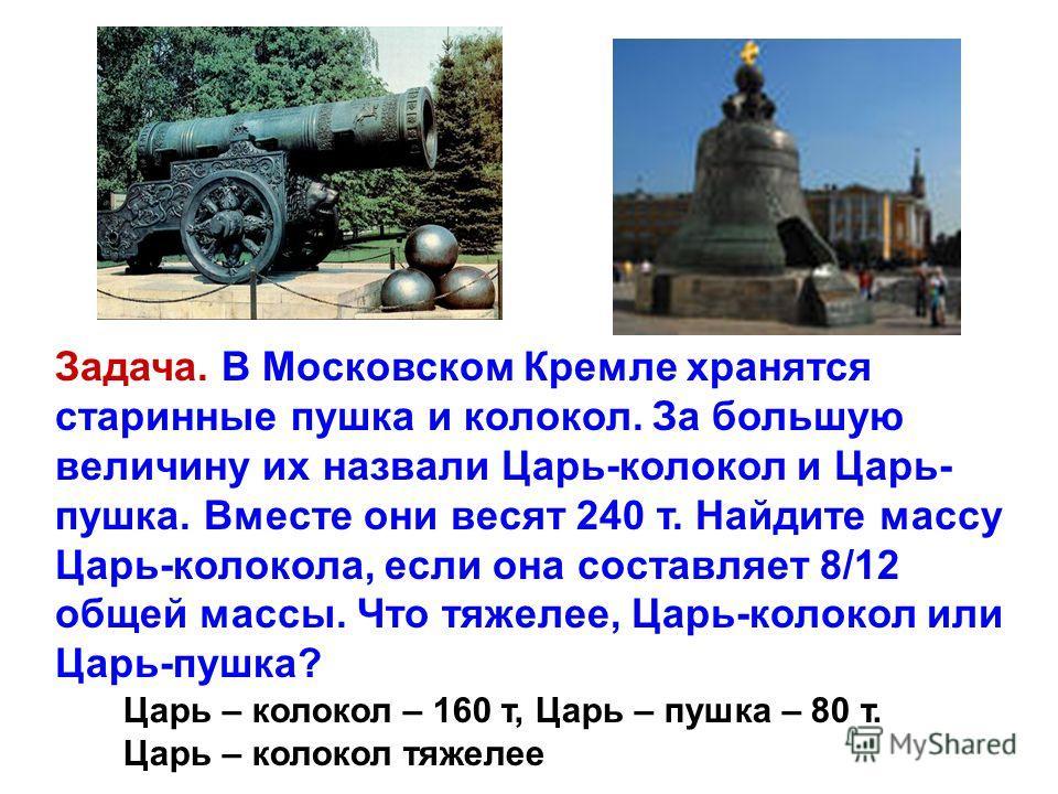 Задача. В Московском Кремле хранятся старинные пушка и колокол. За большую величину их назвали Царь-колокол и Царь- пушка. Вместе они весят 240 т. Найдите массу Царь-колокола, если она составляет 8/12 общей массы. Что тяжелее, Царь-колокол или Царь-п