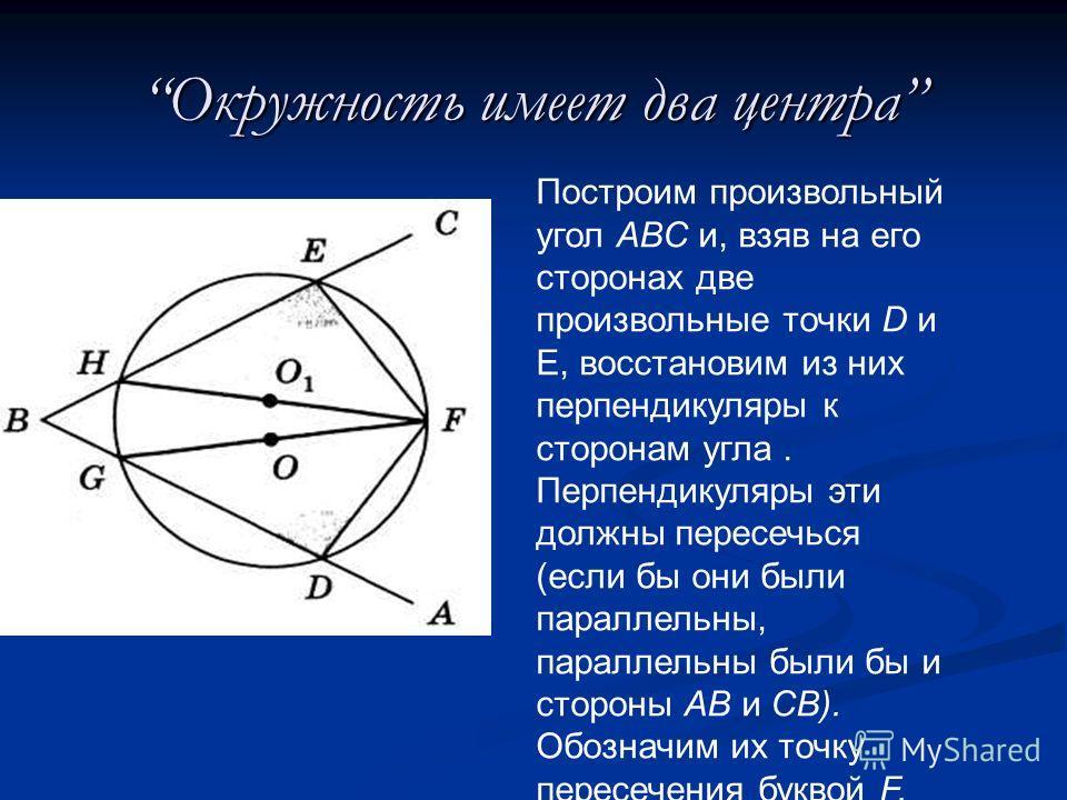 Окружность имеет два центра Построим произвольный угол ABC и, взяв на его сторонах две произвольные точки D и Е, восстановим из них перпендикуляры к сторонам угла. Перпендикуляры эти должны пересечься (если бы они были параллельны, параллельны были б