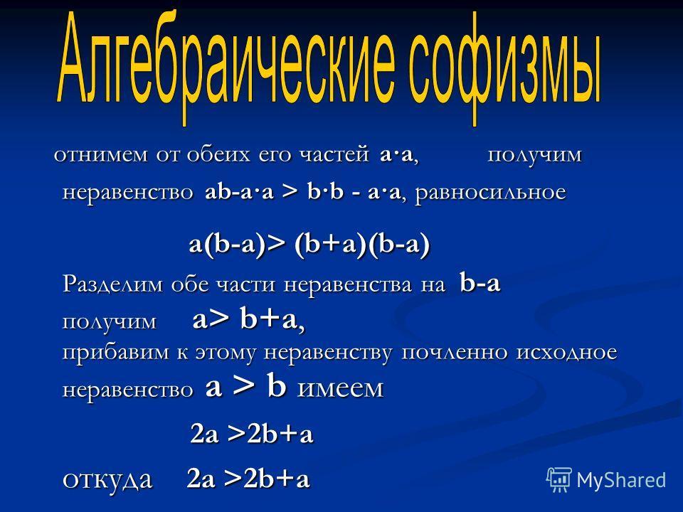 отнимем от обеих его частей a·a, получим неравенство ab-a·a > b·b - a·a, равносильное отнимем от обеих его частей a·a, получим неравенство ab-a·a > b·b - a·a, равносильное a(b-a)> (b+a)(b-a) Разделим обе части неравенства на b-a получим a> b+a, приба