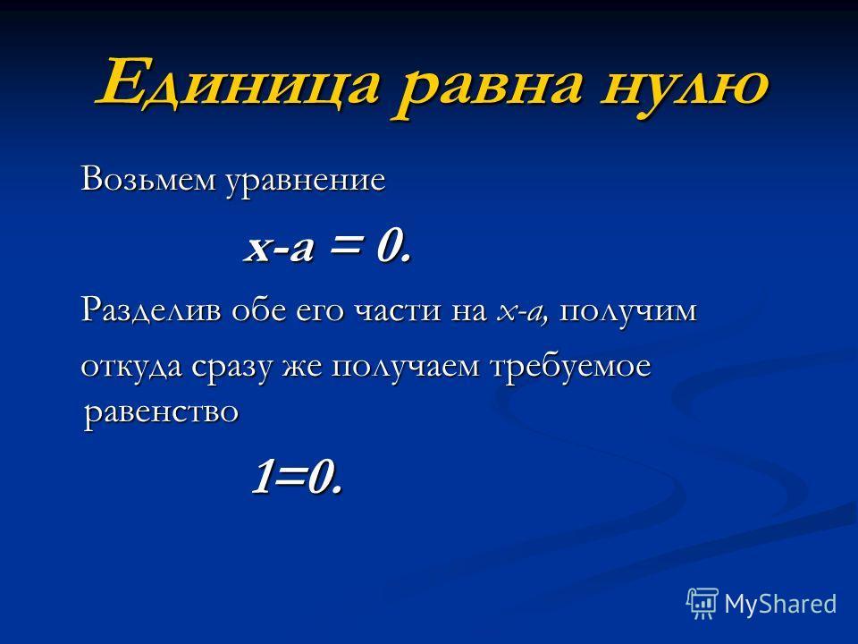 Единица равна нулю Возьмем уравнение Возьмем уравнение х-а = 0. х-а = 0. Разделив обе его части на х-а, получим Разделив обе его части на х-а, получим откуда сразу же получаем требуемое равенство откуда сразу же получаем требуемое равенство 1=0. 1=0.