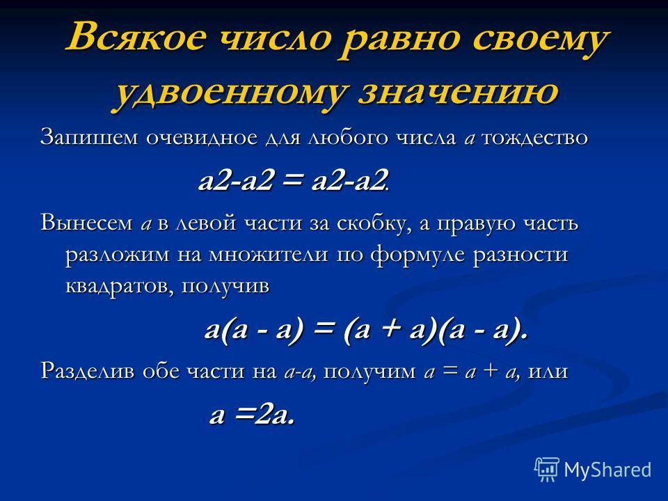 Всякое число равно своему удвоенному значению Запишем очевидное для любого числа а тождество а2-а2 = а2-а2. а2-а2 = а2-а2. Вынесем а в левой части за скобку, а правую часть разложим на множители по формуле разности квадратов, получив а(а - а) = (а +