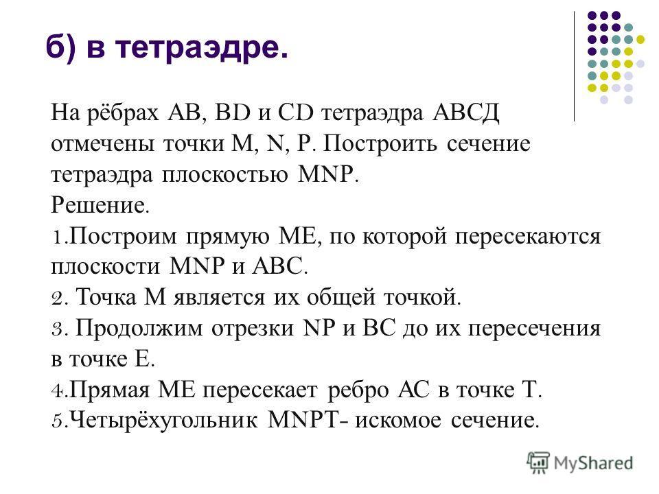 б) в тетраэдре. На рёбрах АВ, В D и С D тетраэдра АВСД отмечены точки М, N, Р. Построить сечение тетраэдра плоскостью М N Р. Решение. 1. Построим прямую МЕ, по которой пересекаются плоскости М N Р и АВС. 2. Точка М является их общей точкой. 3. Продол