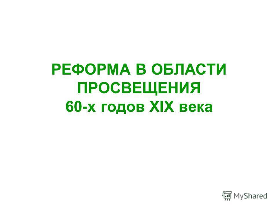 РЕФОРМА В ОБЛАСТИ ПРОСВЕЩЕНИЯ 60-х годов XIX века